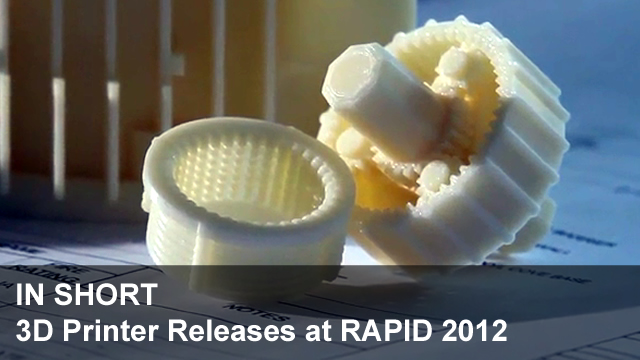 In Short #5 - 3D Printer Releases at RAPID 2012